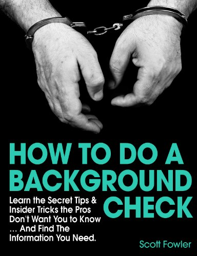 How to Do a Background Check: Learn the Secret Tips & Insider Tricks the Pros Don't Want You to Know... And Find The Information You Need. by [Fowler, Scott]