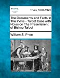 The Documents and Facts in the Irvine - Talbot Case with Notes on the Presentment of Bishop Talbot, William S. Price, 127550695X