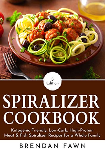 Spiralizer Cookbook: Ketogenic Friendly, Low-Carb, High-Protein Meat & Fish Spiralizer Recipes for a Whole Family (Spiralize Everything Book 5) by Brendan Fawn