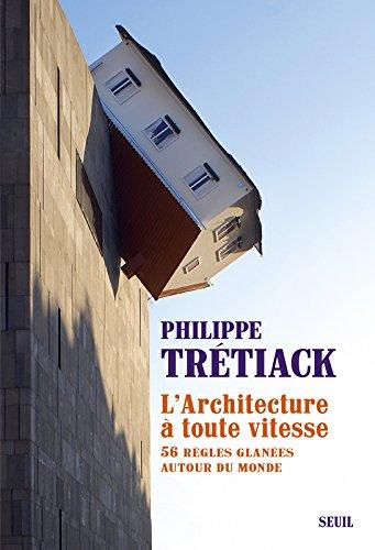 L'Architecture à toute vitesse. 56 règles glanées autour du monde Broché – 10 mars 2016 Philippe Tretiack Le Seuil 2021180387 Documentaire (culture