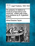 On poisons, in relation to medical jurisprudence and medicine : edited with notes and additions by R. Eglesfeld Griffith, Alfred Swaine Taylor, 1240179847