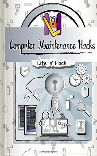 Read Online Computer Maintenance Hacks: 15 Simple Practical Hacks to Optimize, Speed Up and Make Computer Faster (Life 'n' Hack) ebook