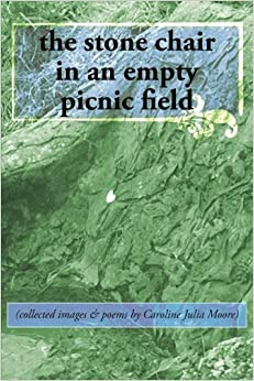the stone chair in an empty picnic field: (collected images & poems by Caroline Julia Moore)