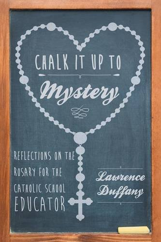 Chalk It Up to Mystery: Reflections on the Rosary for the Catholic School Educator