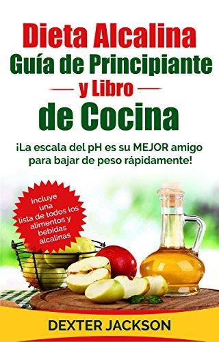 Dieta Alcalina Guía para principiantes y Libro de Cocina (Spanish Edition): ¡La escala del pH es su MEJOR amigo para bajar de peso rápidamente! by Dexter Jackson