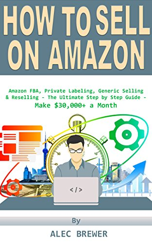 How to Sell on Amazon: Amazon FBA, Private Labeling, Generic Selling & Reselling - The Ultimate Step by Step Guide - Make $30,000+ a Month (How to Make ... For Beginners, 2017, From Home, Fast)
