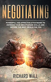 Negotiating: Powerful And Effective Strategies To Improve Your Negotiation Skills And Secure The Best Deals For You by [Wall, Richard]
