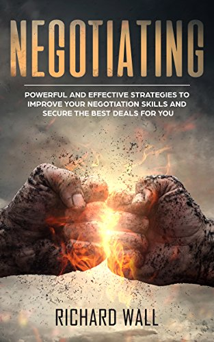 Negotiating: Powerful And Effective Strategies To Improve Your Negotiation Skills And Secure The Best Deals For You (Best Way To Negotiate A Raise)