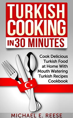 Turkish Cooking in 30 Minutes: Cook Delicious Turkish Food at Home With Mouth Watering Turkish Recipes Cookbook by Michael E. Reese
