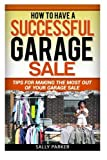 How to Have a Successful Garage Sale: Tips for Making the Most out of Your Garage Sale (Garage Sales) (Volume 1)