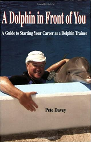A Dolphin In Front Of You: A Guide To Starting Your Career As A Dolphin  Trainer: Pete Davey: 9780976729136: Amazon.com: Books