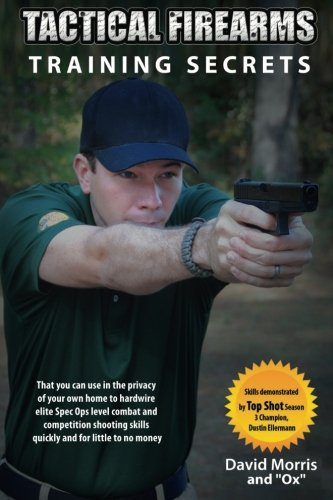 Tactical Firearms Training Secrets  That You Can Use In The Privacy Of Your Own Home To Hardwire Elite Spec Ops Level Combat And Competition Shooting Skills Quickly And For Little To No Money