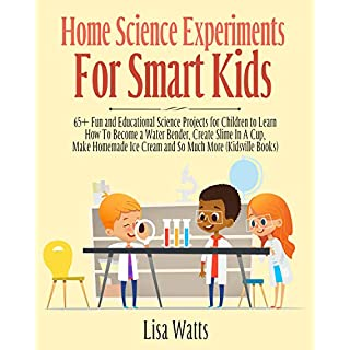 Home Science Experiments for Smart Kids: 65+ Fun and Educational Science Projects for Children to Learn How to Become a Water Bender, Create Slime in A Cup, Make Homemade Ice Cream and So Much More