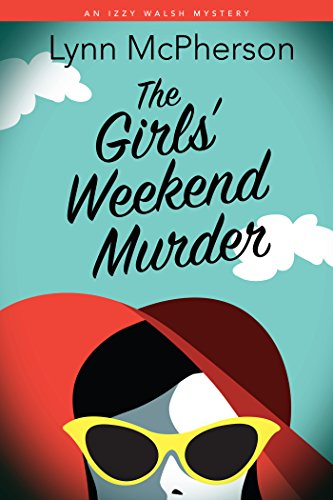 The Girls' Weekend Murder: An Izzy Walsh Mystery (Izzy Walsh Mysteries Book 1) by [McPherson, Lynn, McPherson, Lynn]