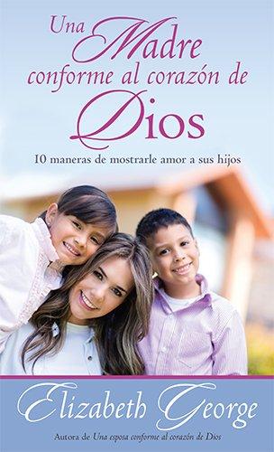 Una madre conforme al corazón de Dios: 10 maneras de mostrarle amor a sus hijos (Spanish Edition) (Un Corazon Conforme Al Corazon De Dios)