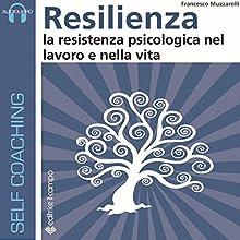 Resilienza: La resistenza psicologica nel lavoro e nella vita Audiobook by Francesco Muzzarelli Narrated by Francesco Muzzarelli