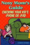 Nosy Mom's Guide Checking Your Kid's IPhone, IPad, and IPod, Elizabeth Peterson, 1492356824
