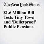 $1.6 Million Bill Tests Tiny Town and 'Bulletproof' Public Pensions | Mary Williams Walsh