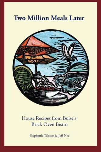 Two Million Meals Later: House Recipes from Boise's Brick Oven Bistro