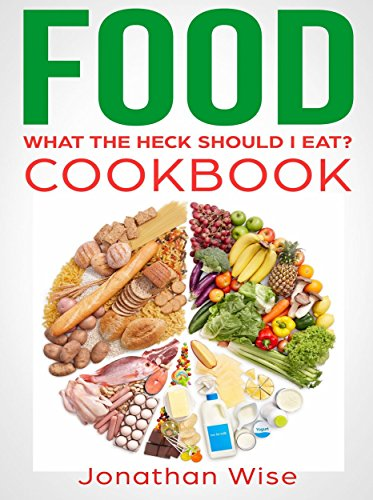 Food: What the Heck Should I Eat? Cookbook by Jonathan Wise