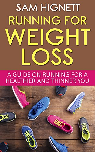 Running For Weight Loss: A Guide on Running for a Healthier and Thinner You (Running, Weight Loss, Diet, Health, Fitness, Marathon Training, Running for Weight Loss, Paleo)