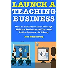 Launch a Teaching Business: How to Sell Information Through Affiliate Products and Your Own Online Courses via Udemy