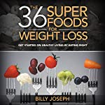 The 36 Superfoods for Weight Loss: Get Started on Healthy Living by Eating Right | Billy Joseph
