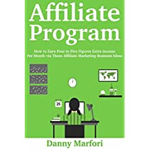 Affiliate Program: How to Earn Four to Five Figures Extra Income Per Month via These Affiliate Marketing Business Ideas