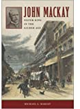 Front cover for the book John Mackay: Silver King in the Gilded Age by Michael J. Makley