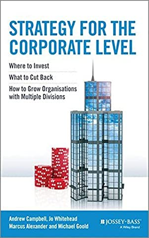Strategy for the Corporate Level: Where to Invest, What to Cut Back and How to Grow Organisations with Multiple Divisions by Andrew Campbell (Alexander Campbell)