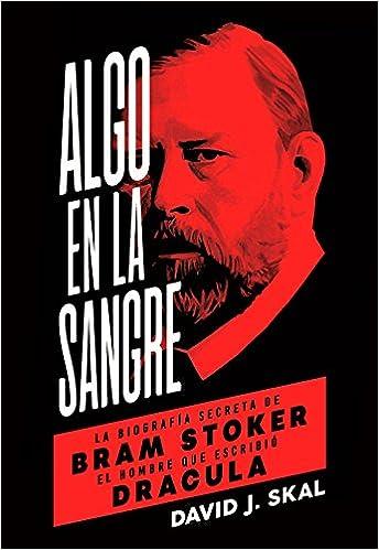 Algo En La Sangre. La Biografía Secreta De Bram Stoker, El Hombre Que Escribió Drácula por David J. Skal