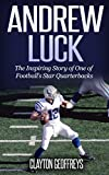 Andrew Luck: The Inspiring Story of One of Football's Star Quarterbacks (Football Biography Books)