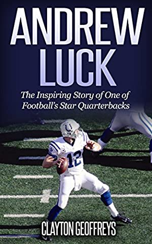 Andrew Luck: The Inspiring Story of One of Football's Star Quarterbacks (Football Biography Books) - Colts Quarterback