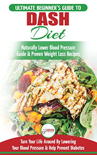 Dash Diet: The Ultimate Beginner's Guide To Dash Diet to Naturally Lower Blood Pressure & Proven Weight Loss Recipes (Dash Diet Book, Recipes, Naturally Lower Blood Pressure, Hypertension) (Best Foods To Bring Down High Blood Pressure)