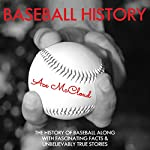Baseball History: The History of Baseball Along with Fascinating Facts & Unbelievably True Stories | Ace McCloud