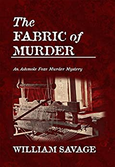 The Fabric of Murder (The Ashmole Foxe Georgian Mysteries Book 1) (English Edition) de [Savage, William]
