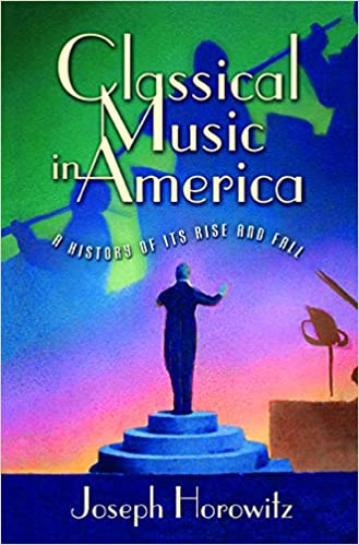 Classical Music in America: A History of Its Rise and Fall: Joseph