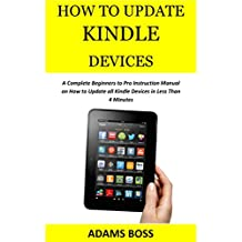 HOW TO UPDATE KINDLE  DEVICES: A Complete Beginners to Pro Instruction Manual on How to Update all Kindle Devices in Less Than 4 Minutes