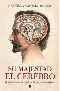 Su majestad el cerebro : historia, enigmas y misterios de un órgano prodigioso