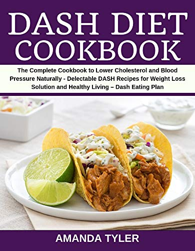 DASH Diet Cookbook: The Complete Cookbook to Lower Cholesterol and Blood Pressure Naturally - Delectable DASH Recipes for Weight Loss Solution and Healthy Living – Dash Eating Plan by Amanda Tyler