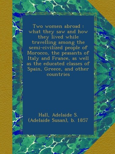 Two women abroad : what they saw and how they lived while travelling among the semi-civilized people of Morocco, the peasants of Italy and France, as ... classes of Spain, Greece, and other countries