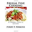 The Home Chef's Guide to Frugal Fine Cooking (The Home Chef Guidebooks) (Volume 1)