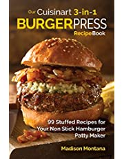 Our Cuisinart 3-in-1 Burger Press Cookbook: 99 Stuffed Recipes for Your Non Stick Hamburger Patty Maker