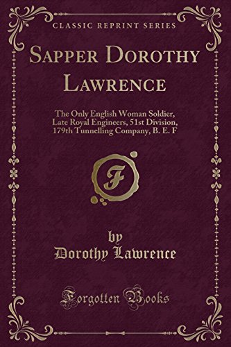 Sapper Dorothy Lawrence: The Only English Woman Soldier, Late Royal Engineers, 51st Division, 179th Tunnelling Company, B. E. F (Classic Reprint)