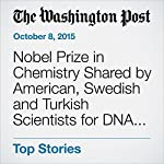 Nobel Prize in Chemistry Shared by American, Swedish and Turkish Scientists for DNA Repair | Rachel Feltman,Brady Dennis