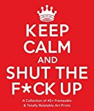 Keep Calm and Shut the F*ck Up: A Collection of 45+ Frameable & Totally Relatable Art Prints