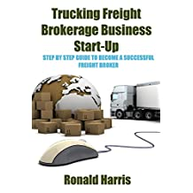 Trucking Freight Brokerage Business Start-Up: Step By Step Guide To Become a Successful Freight Broker