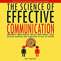 The Science of Effective Communication: Improve Your Social Skills and Small Talk, Develop Charisma and Learn How to Talk to Anyone