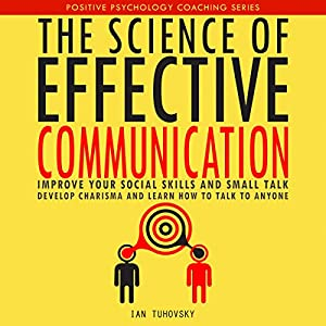 The Science of Effective Communication: Improve Your Social Skills and Small Talk, Develop Charisma and Learn How to Talk to Anyone Audiobook