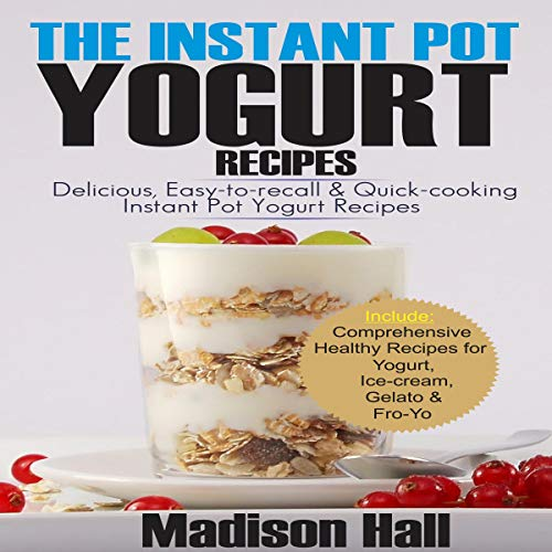 The Instant Pot Yogurt Recipes: Delicious, Easy-to-Recall and Quick-Cooking Instant Pot Yogurt Recipes by Madison Hall